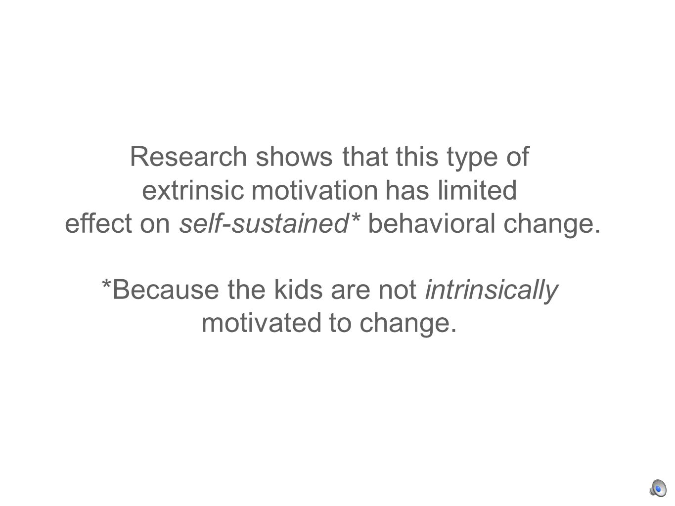 Research shows that this type of extrinsic motivation has limited effect on self-sustained* behavioral change.