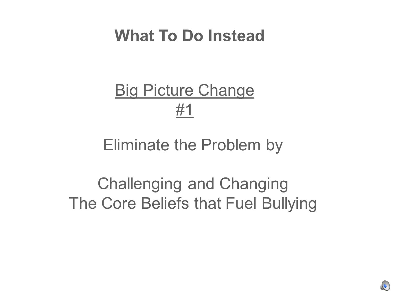 Eliminate the Problem by Challenging and Changing The Core Beliefs that Fuel Bullying What To Do Instead Big Picture Change #1