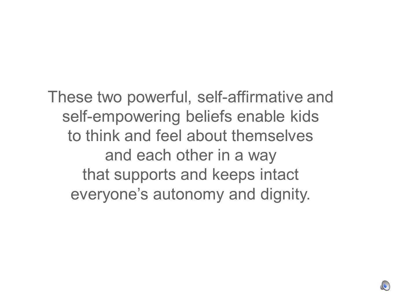 These two powerful, self-affirmative and self-empowering beliefs enable kids to think and feel about themselves and each other in a way that supports and keeps intact everyones autonomy and dignity.