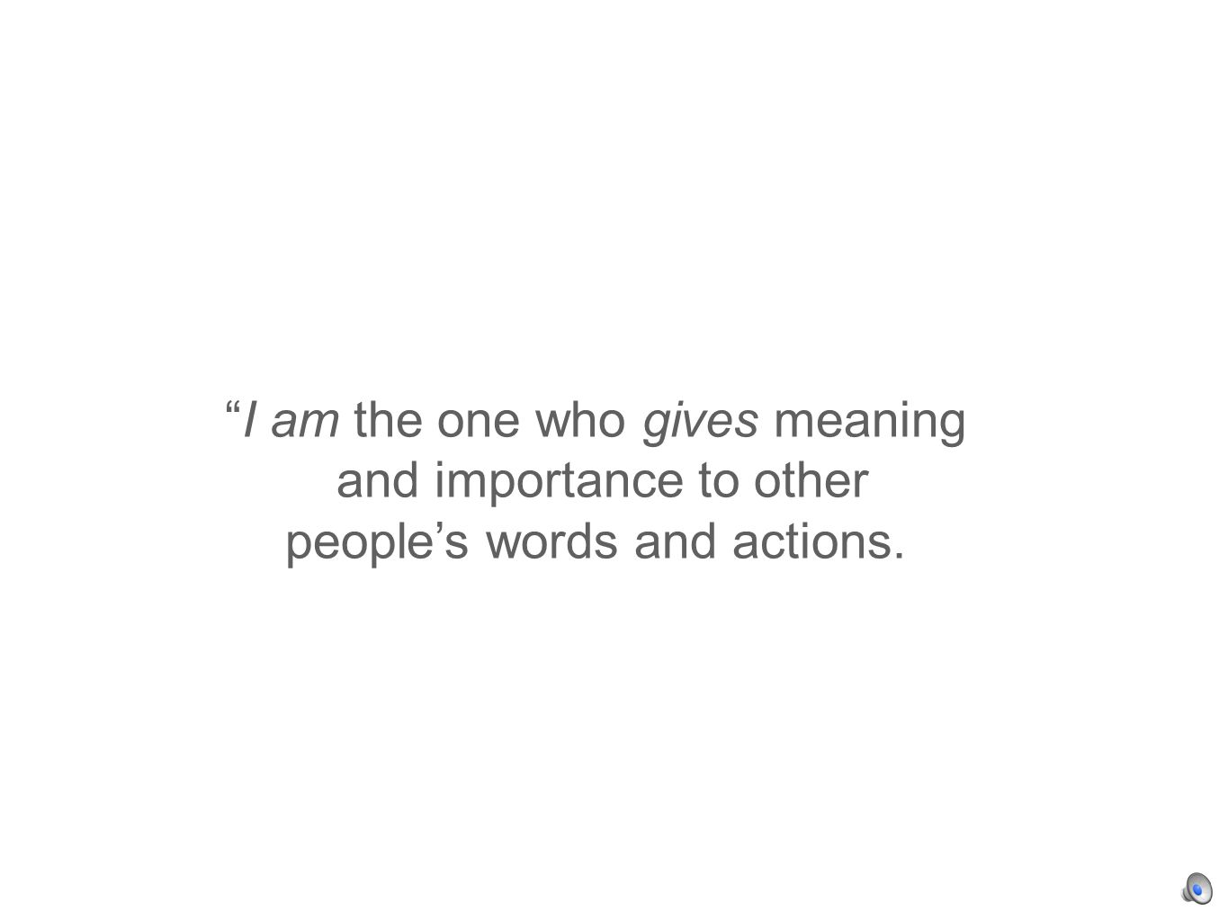 I am the one who gives meaning and importance to other peoples words and actions.