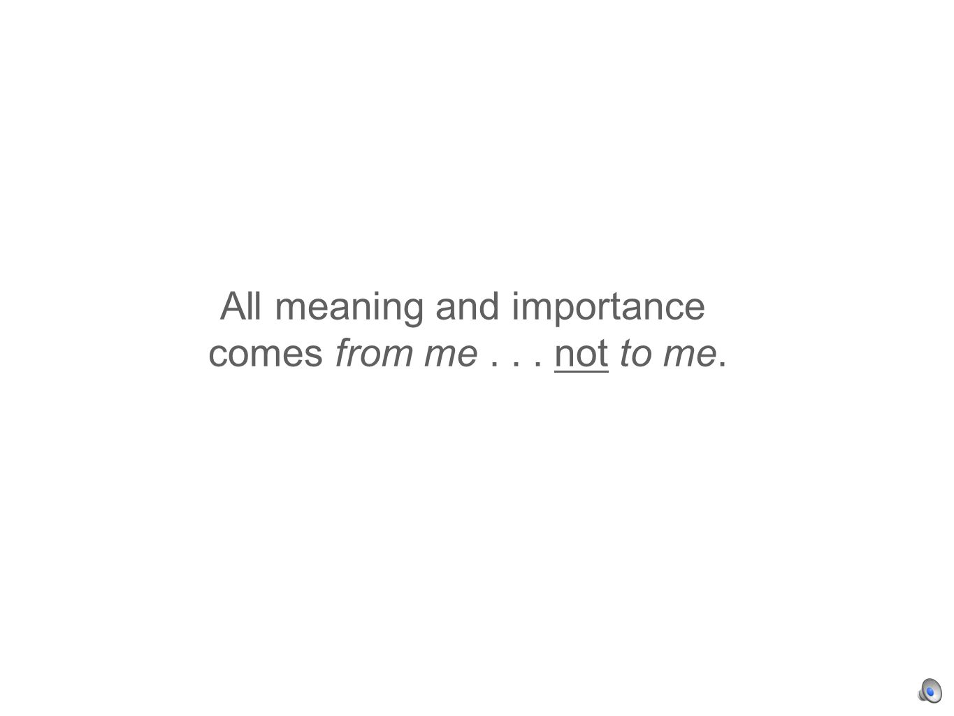 All meaning and importance comes from me... not to me.