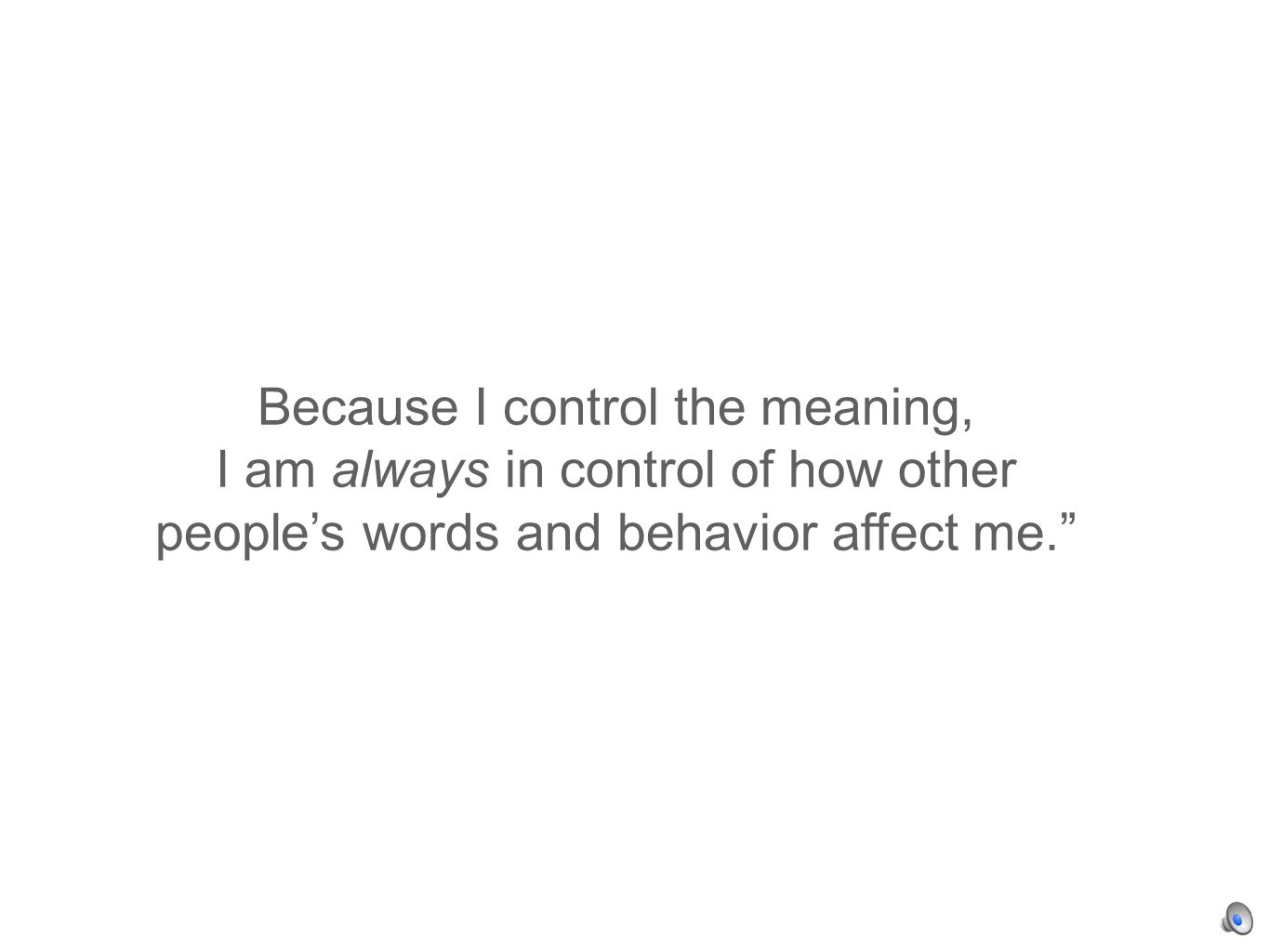 Because I control the meaning, I am always in control of how other peoples words and behavior affect me.