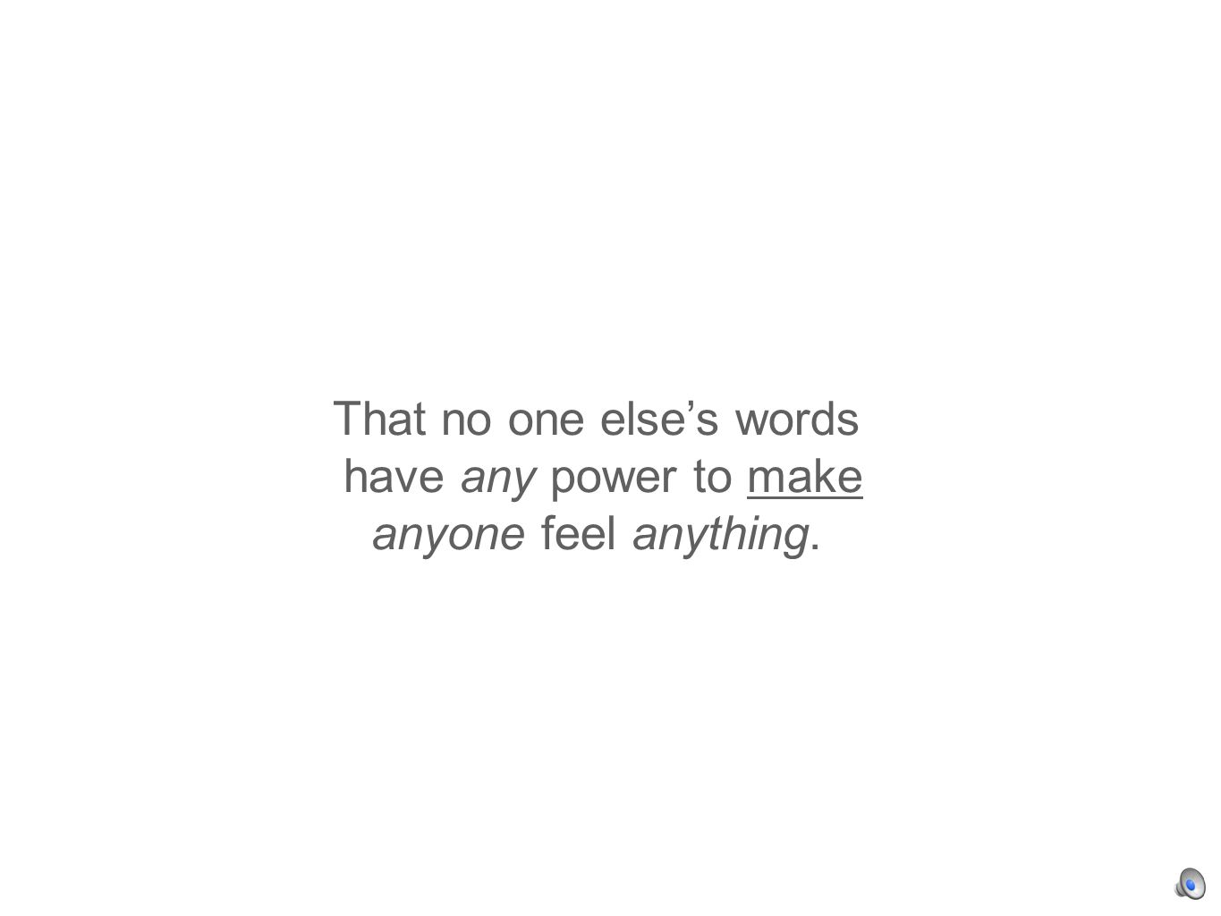 That no one elses words have any power to make anyone feel anything.