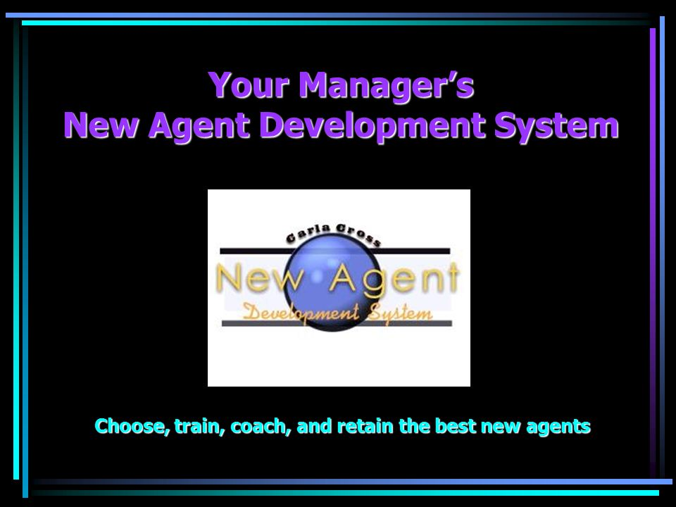 Your Managers New Agent Development System Choose, train, coach, and retain the best new agents