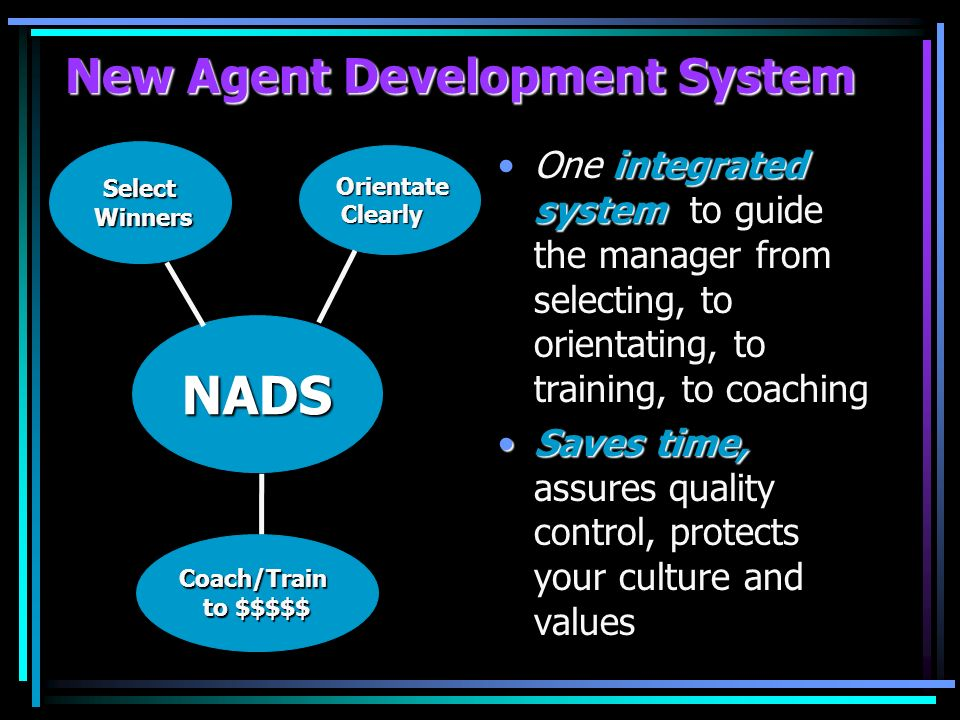 New Agent Development System integrated systemOne integrated system to guide the manager from selecting, to orientating, to training, to coaching Saves time,Saves time, assures quality control, protects your culture and values NADS Select Winners Winners Orientate OrientateClearly Coach/Train to $$$$$