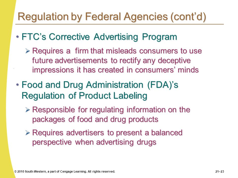© 2010 South-Western, a part of Cengage Learning. All rights reserved.21–23 Regulation by Federal Agencies (contd) FTCs Corrective Advertising Program