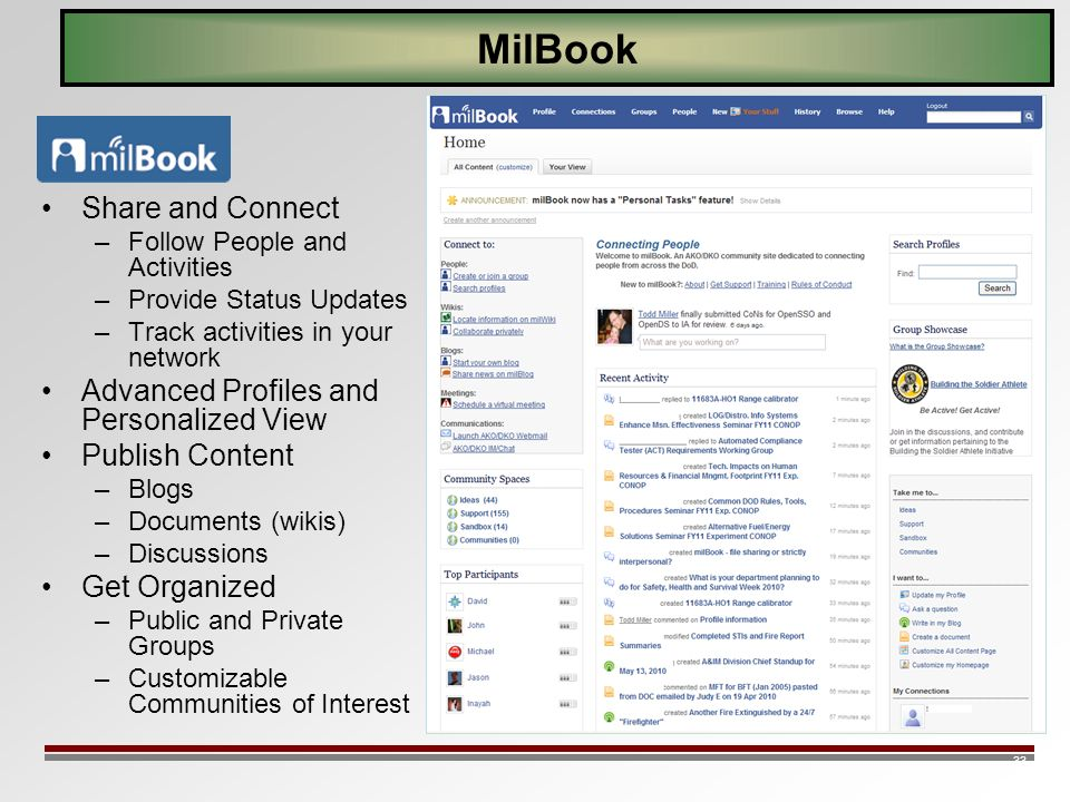 33 MilBook Share and Connect –Follow People and Activities –Provide Status Updates –Track activities in your network Advanced Profiles and Personalized View Publish Content –Blogs –Documents (wikis) –Discussions Get Organized –Public and Private Groups –Customizable Communities of Interest