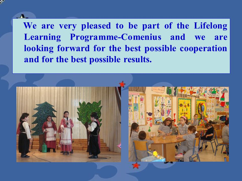 We are very pleased to be part of the Lifelong Learning Programme-Comenius and we are looking forward for the best possible cooperation and for the be