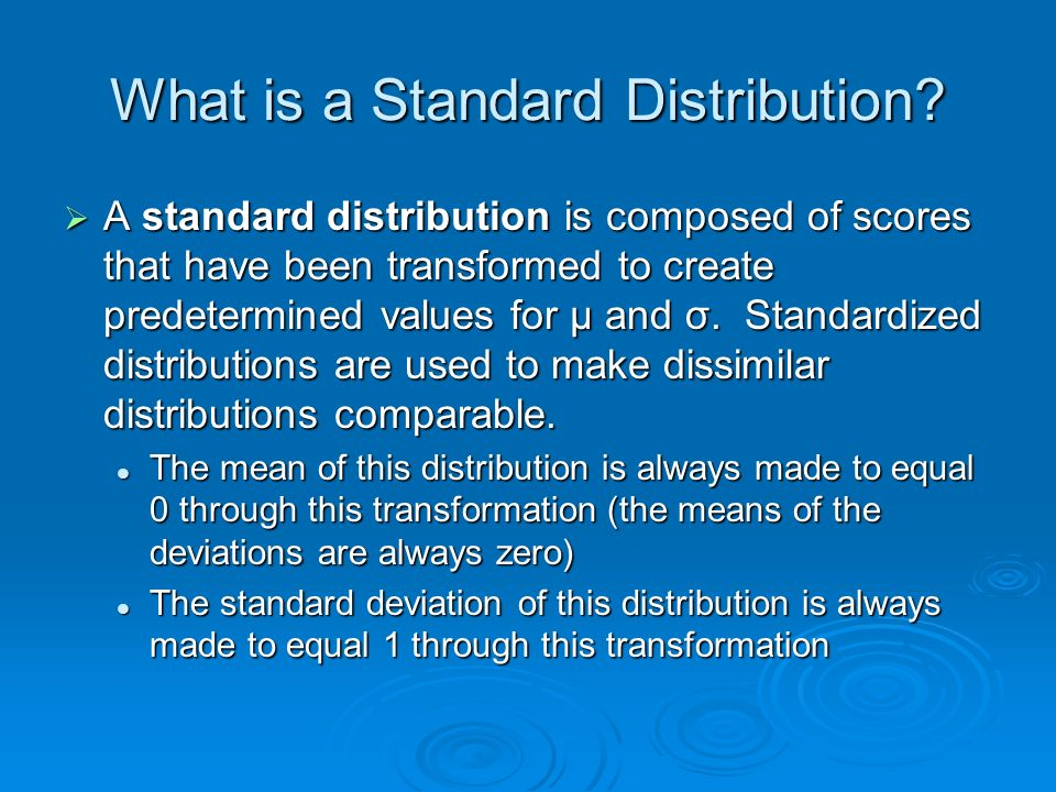 What is a Standard Distribution? A standard distribution is composed of scores that have been transformed to create predetermined values for μ and σ.