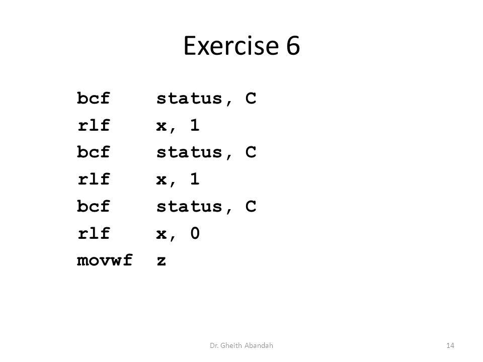 Exercise 6 bcf status, C rlf x, 1 bcf status, C rlf x, 1 bcf status, C rlf x, 0 movwf z Dr.