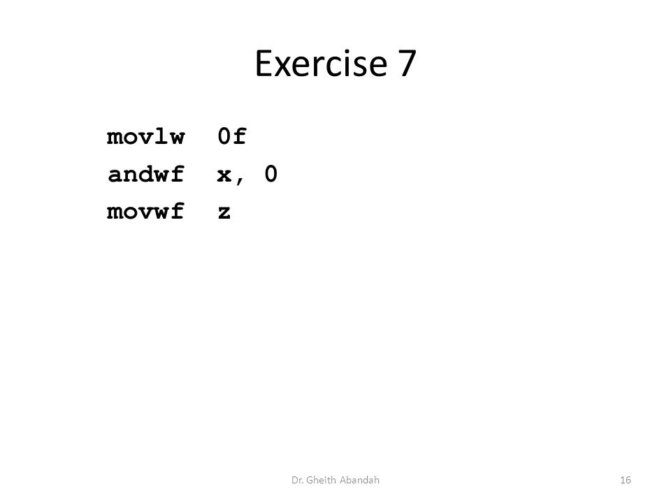 Exercise 7 movlw 0f andwf x, 0 movwf z Dr. Gheith Abandah16