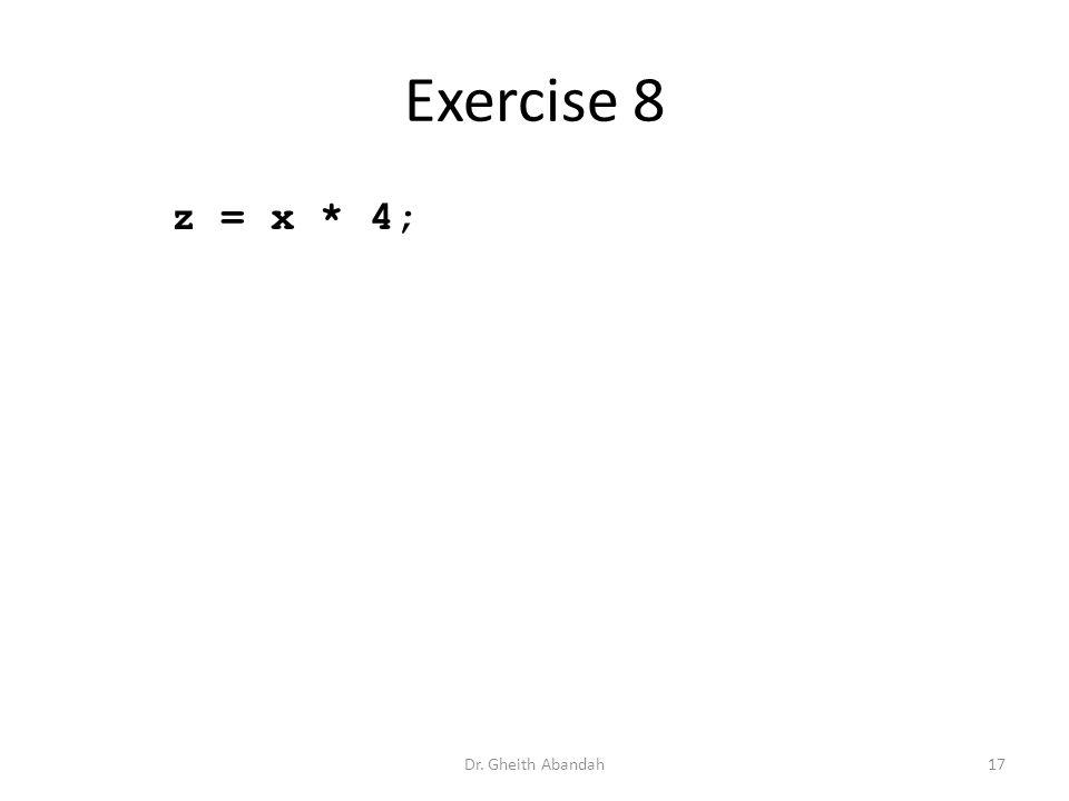 Exercise 8 z = x * 4; Dr. Gheith Abandah17