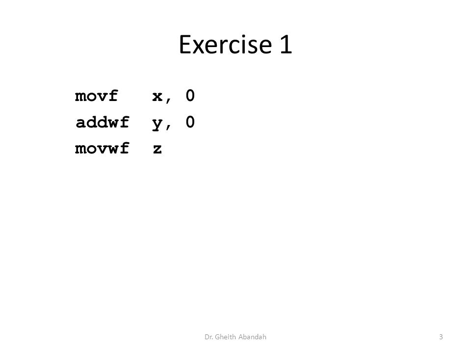 Exercise 1 movf x, 0 addwf y, 0 movwf z Dr. Gheith Abandah3