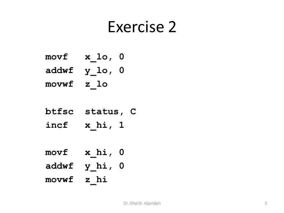 Exercise 2 movf x_lo, 0 addwf y_lo, 0 movwf z_lo btfsc status, C incf x_hi, 1 movf x_hi, 0 addwf y_hi, 0 movwf z_hi Dr.