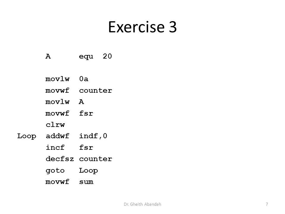 Exercise 3 A equ20 movlw 0a movwf counter movlw A movwf fsr clrw Loopaddwf indf,0 incf fsr decfsz counter goto Loop movwf sum Dr.