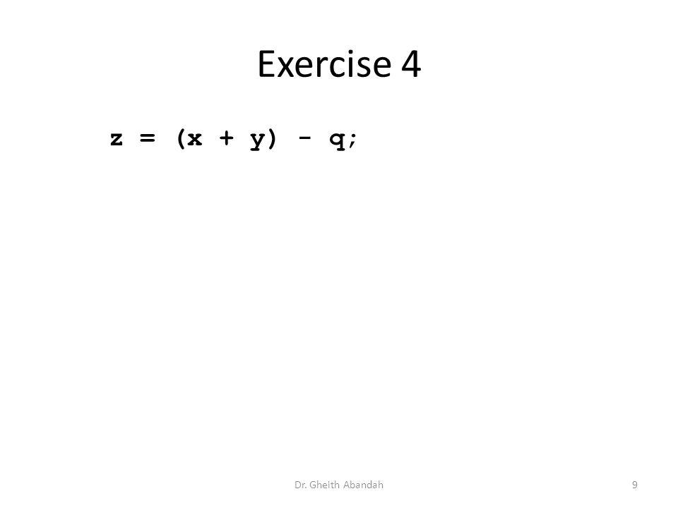 Exercise 4 z = (x + y) - q; Dr. Gheith Abandah9