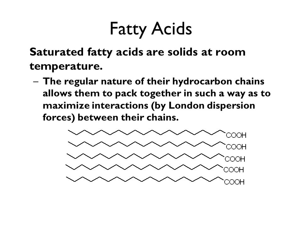 Fatty Acids Saturated fatty acids are solids at room temperature. –The regular nature of their hydrocarbon chains allows them to pack together in such