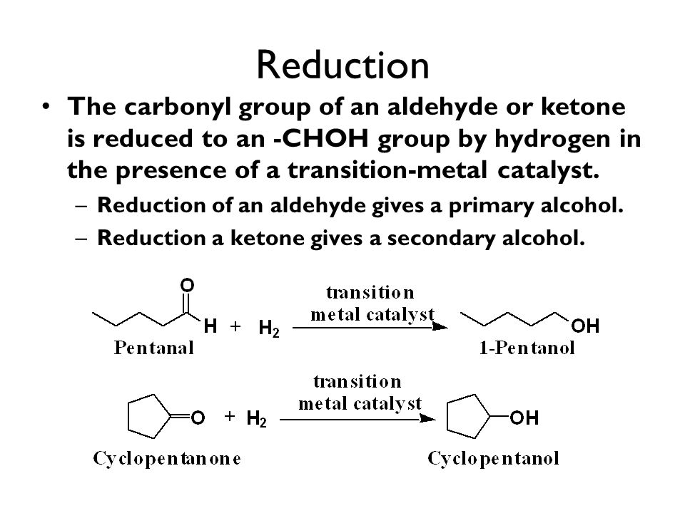 Reduction The carbonyl group of an aldehyde or ketone is reduced to an -CHOH group by hydrogen in the presence of a transition-metal catalyst. –Reduct