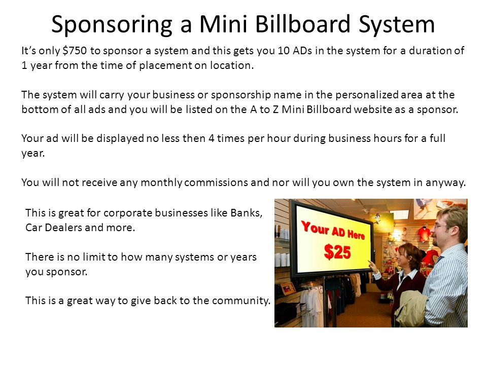 Sponsoring a Mini Billboard System Its only $750 to sponsor a system and this gets you 10 ADs in the system for a duration of 1 year from the time of placement on location.