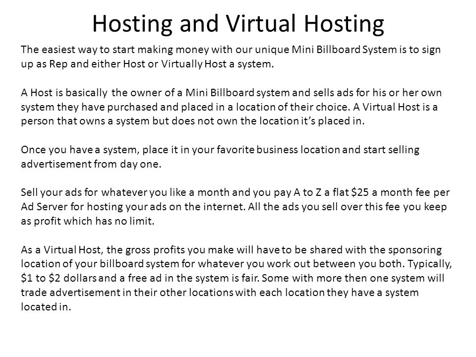 Hosting and Virtual Hosting The easiest way to start making money with our unique Mini Billboard System is to sign up as Rep and either Host or Virtually Host a system.