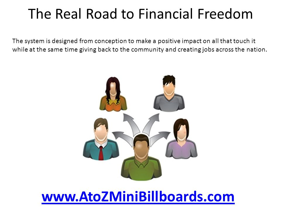 The Real Road to Financial Freedom The system is designed from conception to make a positive impact on all that touch it while at the same time giving back to the community and creating jobs across the nation.