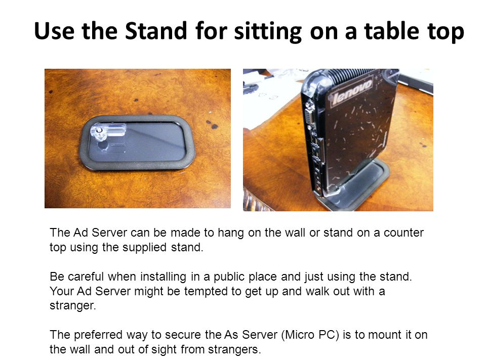 Use the Stand for sitting on a table top The Ad Server can be made to hang on the wall or stand on a counter top using the supplied stand.