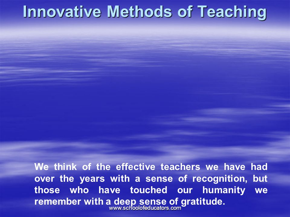Innovative Methods of Teaching We think of the effective teachers we have had over the years with a sense of recognition, but those who have touched our humanity we remember with a deep sense of gratitude.
