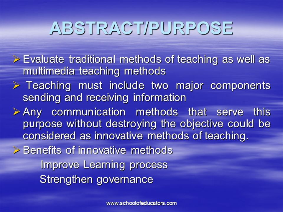 ABSTRACT/PURPOSE Evaluate traditional methods of teaching as well as multimedia teaching methods Evaluate traditional methods of teaching as well as multimedia teaching methods Teaching must include two major components sending and receiving information Teaching must include two major components sending and receiving information Any communication methods that serve this purpose without destroying the objective could be considered as innovative methods of teaching.
