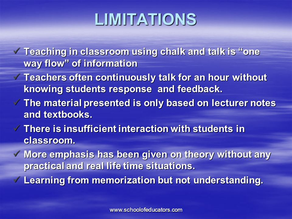 LIMITATIONS Teaching in classroom using chalk and talk is one way flow of information Teaching in classroom using chalk and talk is one way flow of information Teachers often continuously talk for an hour without knowing students response and feedback.