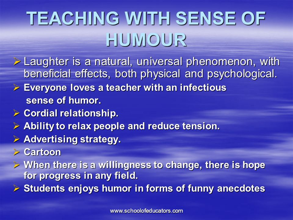 TEACHING WITH SENSE OF HUMOUR Laughter is a natural, universal phenomenon, with beneficial effects, both physical and psychological.