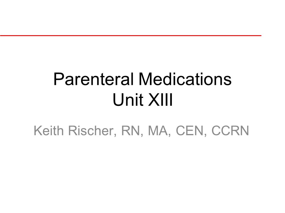 Parenteral Medications Unit XIII Keith Rischer, RN, MA, CEN, CCRN