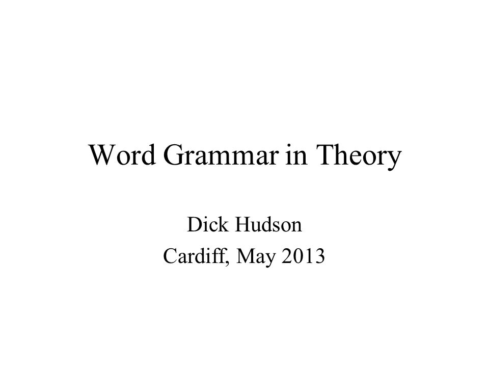 Word Grammar in Theory Dick Hudson Cardiff, May 2013