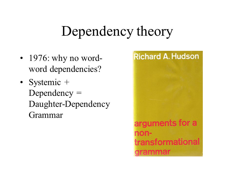 Dependency theory 1976: why no word- word dependencies? Systemic + Dependency = Daughter-Dependency Grammar