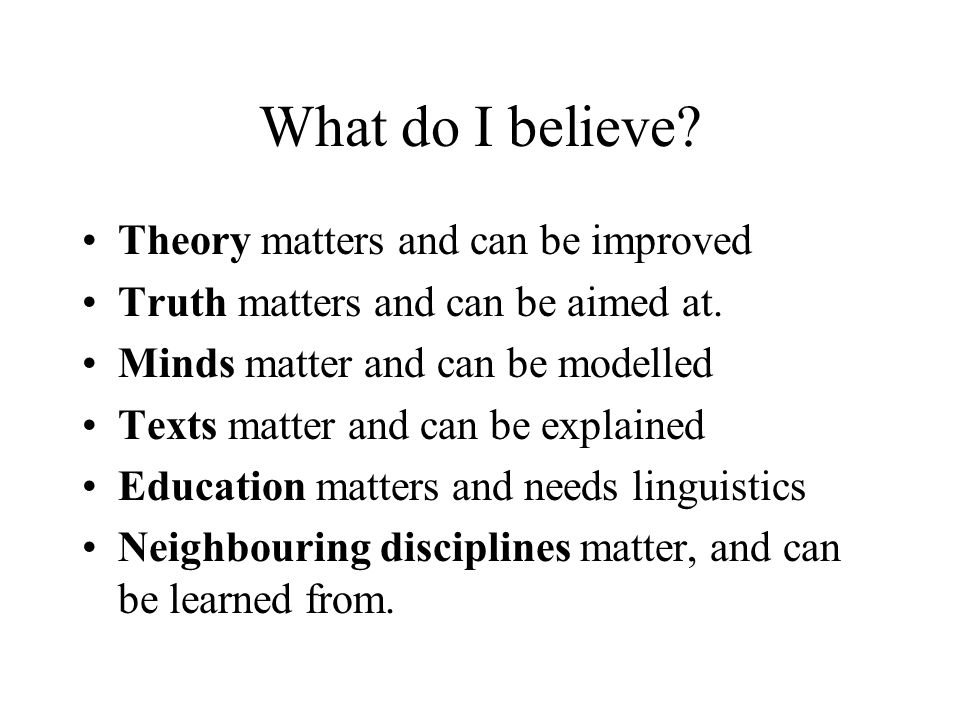 What do I believe? Theory matters and can be improved Truth matters and can be aimed at. Minds matter and can be modelled Texts matter and can be expl