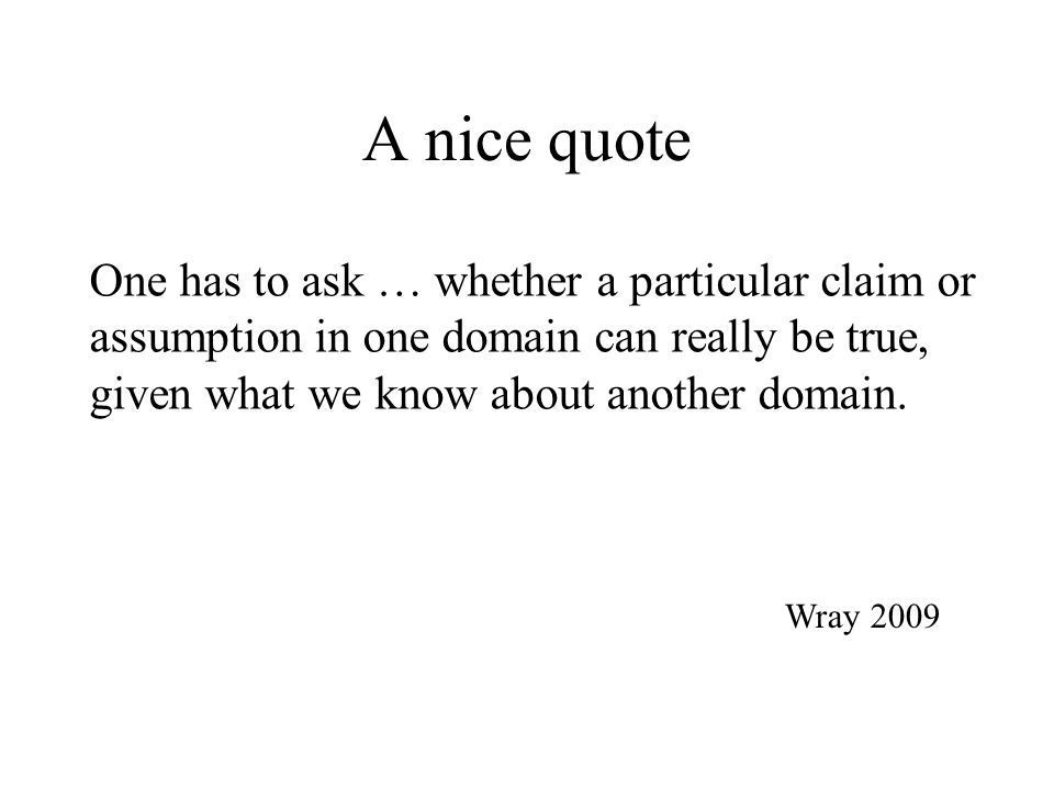 A nice quote Wray 2009 One has to ask … whether a particular claim or assumption in one domain can really be true, given what we know about another do