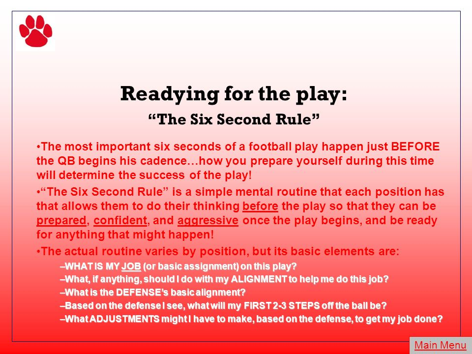 Readying for the play: The Six Second Rule The most important six seconds of a football play happen just BEFORE the QB begins his cadence…how you prepare yourself during this time will determine the success of the play.