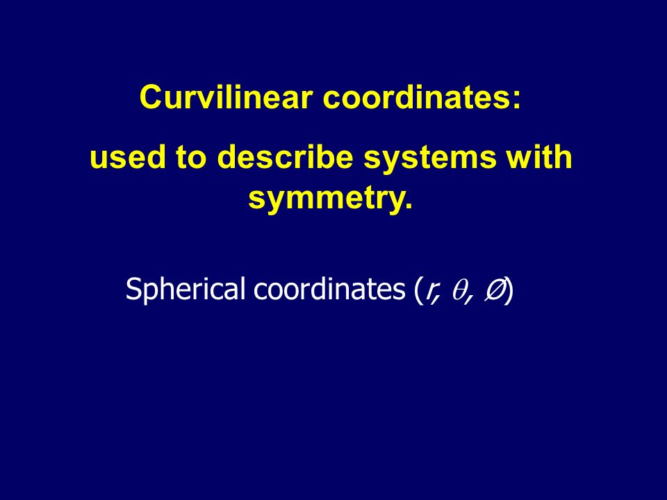 Curvilinear coordinates: used to describe systems with symmetry. Spherical coordinates (r,, Ø )