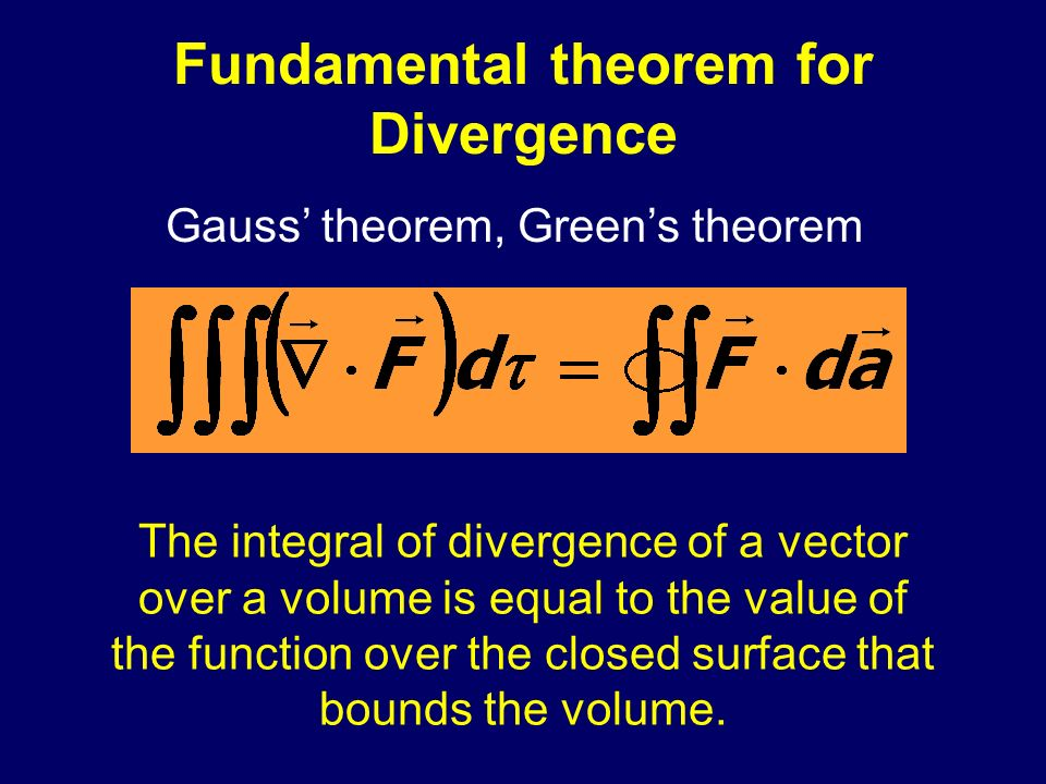 Fundamental theorem for Divergence The integral of divergence of a vector over a volume is equal to the value of the function over the closed surface