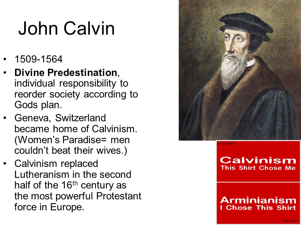 John Calvin 1509-1564 Divine Predestination, individual responsibility to reorder society according to Gods plan. Geneva, Switzerland became home of C