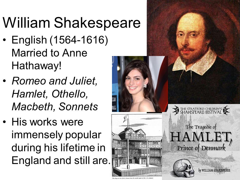William Shakespeare English (1564-1616) Married to Anne Hathaway! Romeo and Juliet, Hamlet, Othello, Macbeth, Sonnets His works were immensely popular