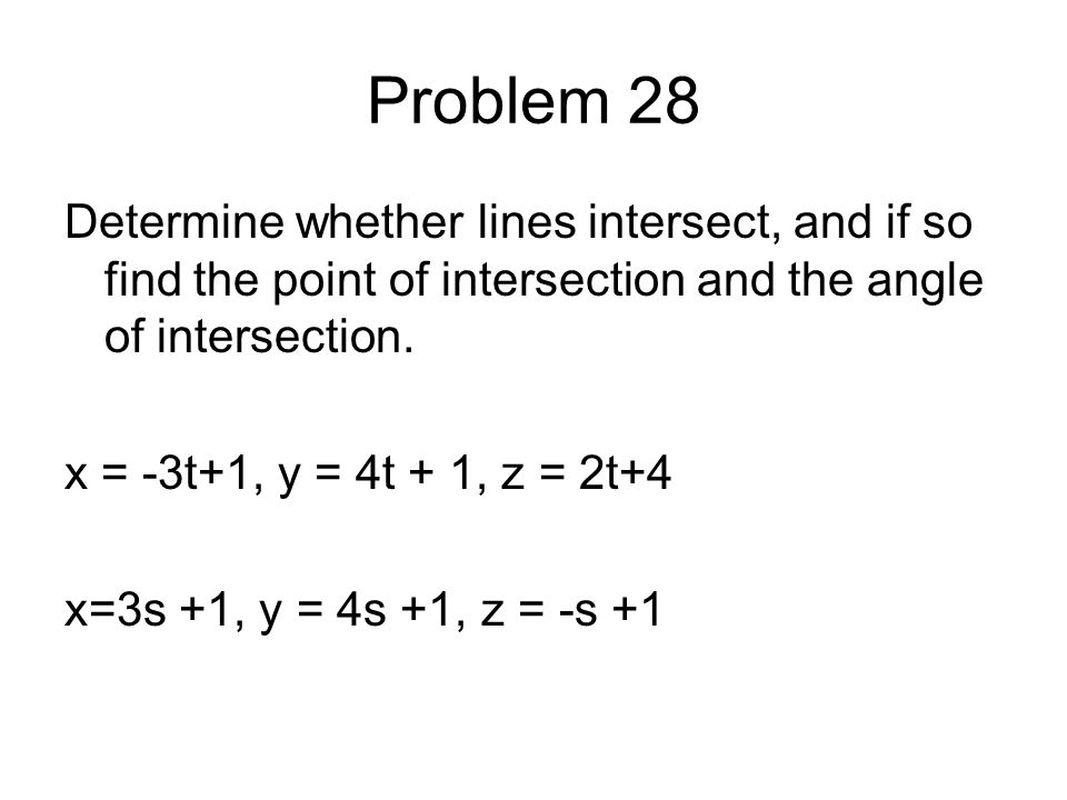 Problem 28 Determine whether lines intersect, and if so find the point of intersection and the angle of intersection. x = -3t+1, y = 4t + 1, z = 2t+4