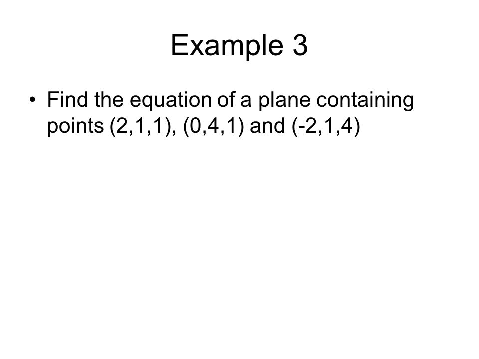 Example 3 Find the equation of a plane containing points (2,1,1), (0,4,1) and (-2,1,4)