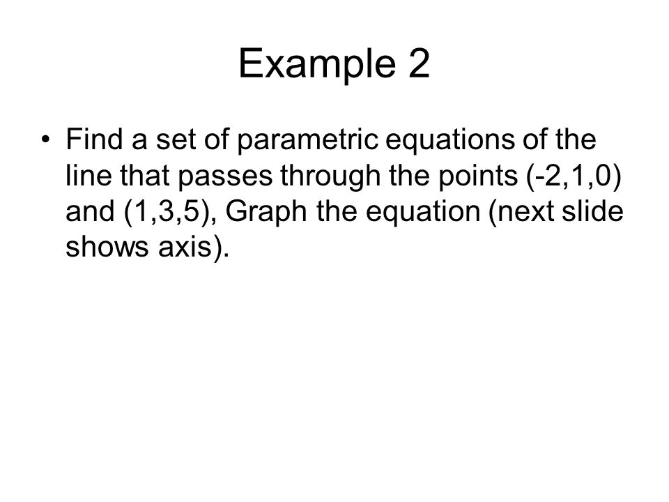 Example 2 Find a set of parametric equations of the line that passes through the points (-2,1,0) and (1,3,5), Graph the equation (next slide shows axi