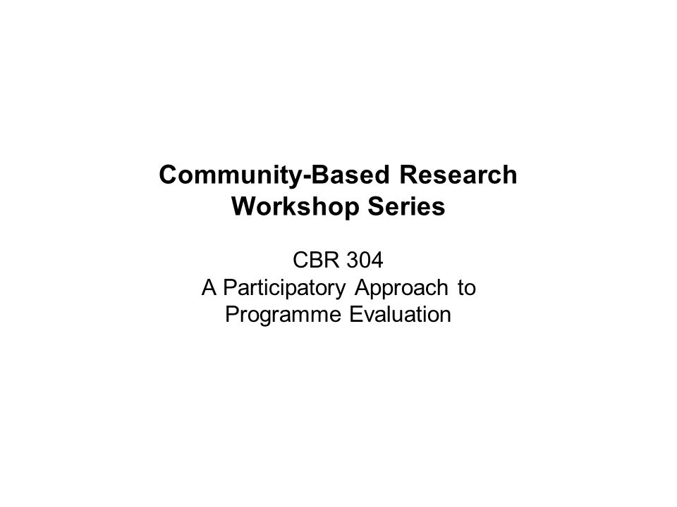 Community-Based Research Workshop Series CBR 304 A Participatory Approach to Programme Evaluation