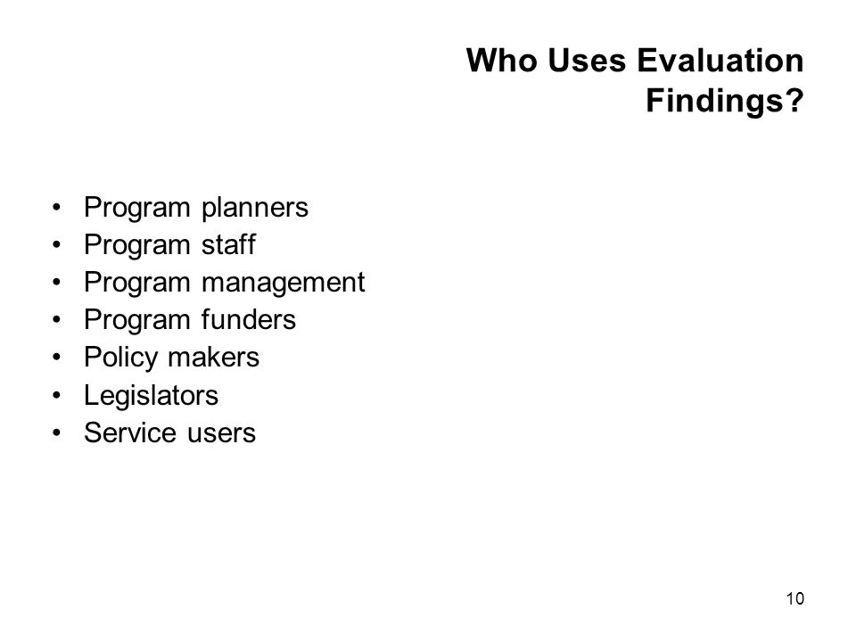 10 Who Uses Evaluation Findings? Program planners Program staff Program management Program funders Policy makers Legislators Service users