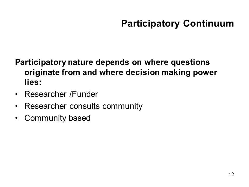 12 Participatory Continuum Participatory nature depends on where questions originate from and where decision making power lies: Researcher /Funder Researcher consults community Community based
