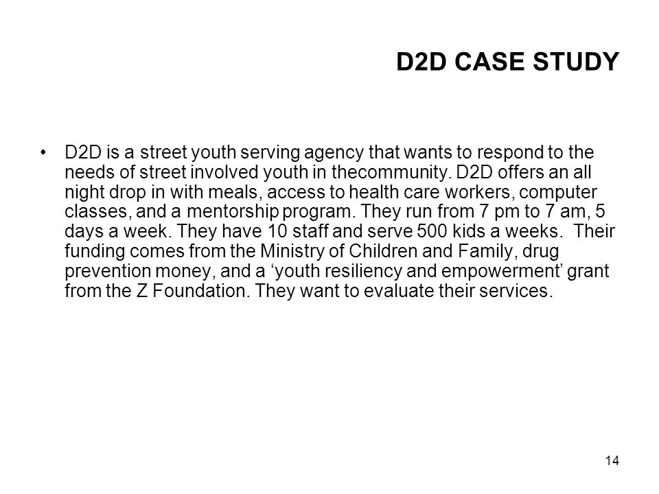 14 D2D CASE STUDY D2D is a street youth serving agency that wants to respond to the needs of street involved youth in thecommunity. D2D offers an all