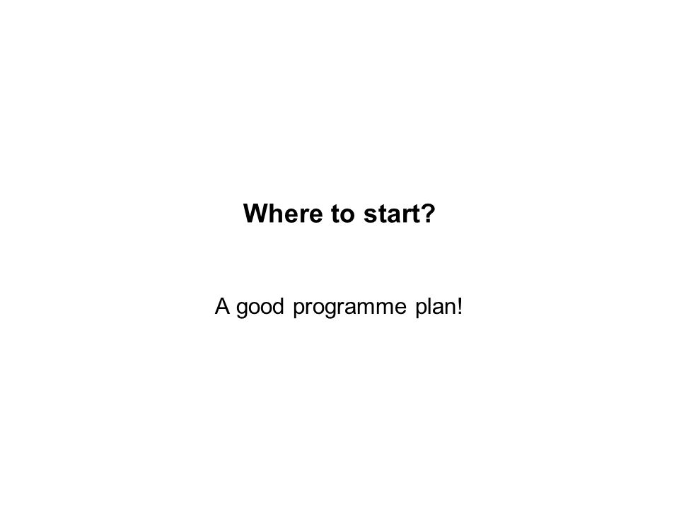 Where to start A good programme plan!