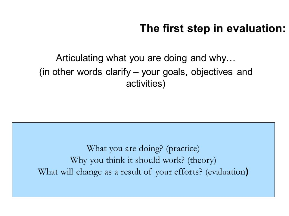 The first step in evaluation: Articulating what you are doing and why… (in other words clarify – your goals, objectives and activities) What you are d