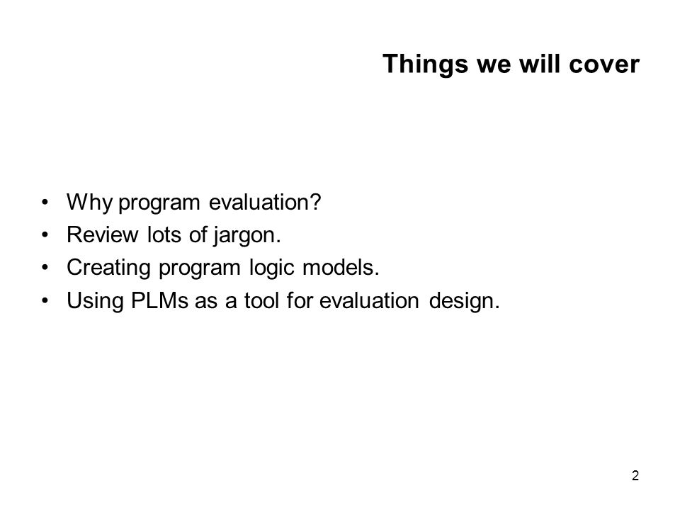 2 Things we will cover Why program evaluation? Review lots of jargon. Creating program logic models. Using PLMs as a tool for evaluation design.